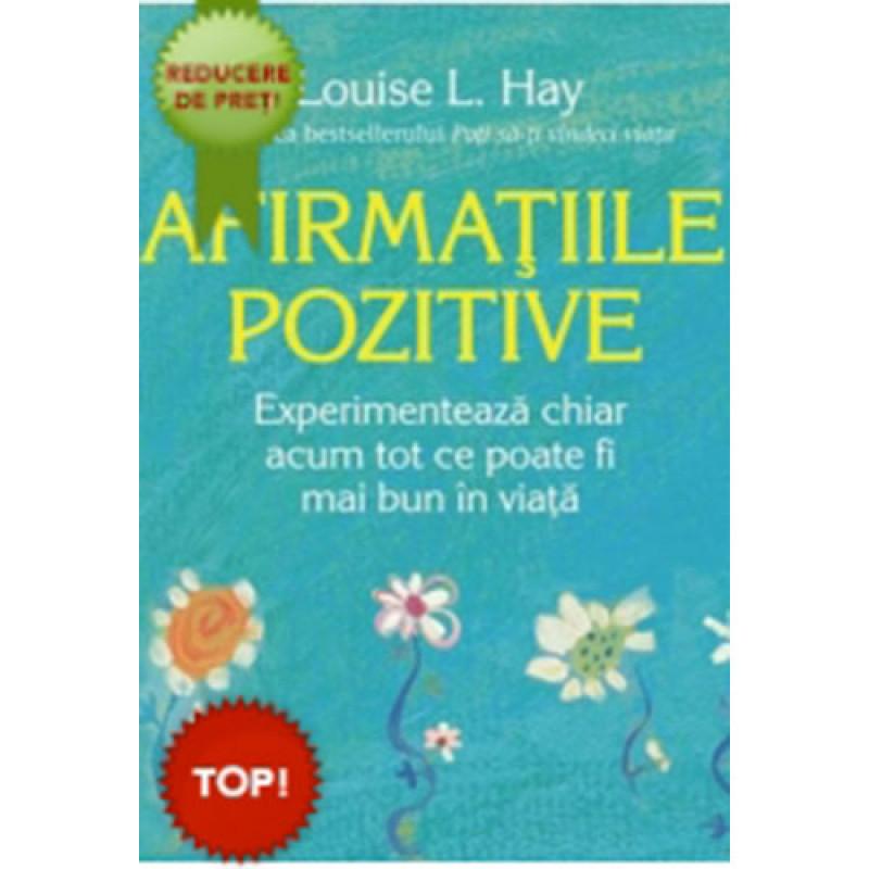 Afirmaţiile pozitive Experimentează chiar acum tot ce poate fi mai bun în viaţă; Louise L. Hay
