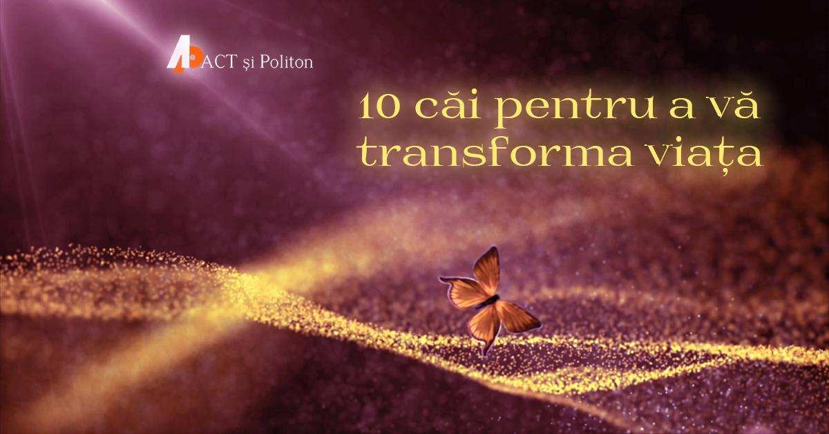 10 căi pentru a vă transforma viața