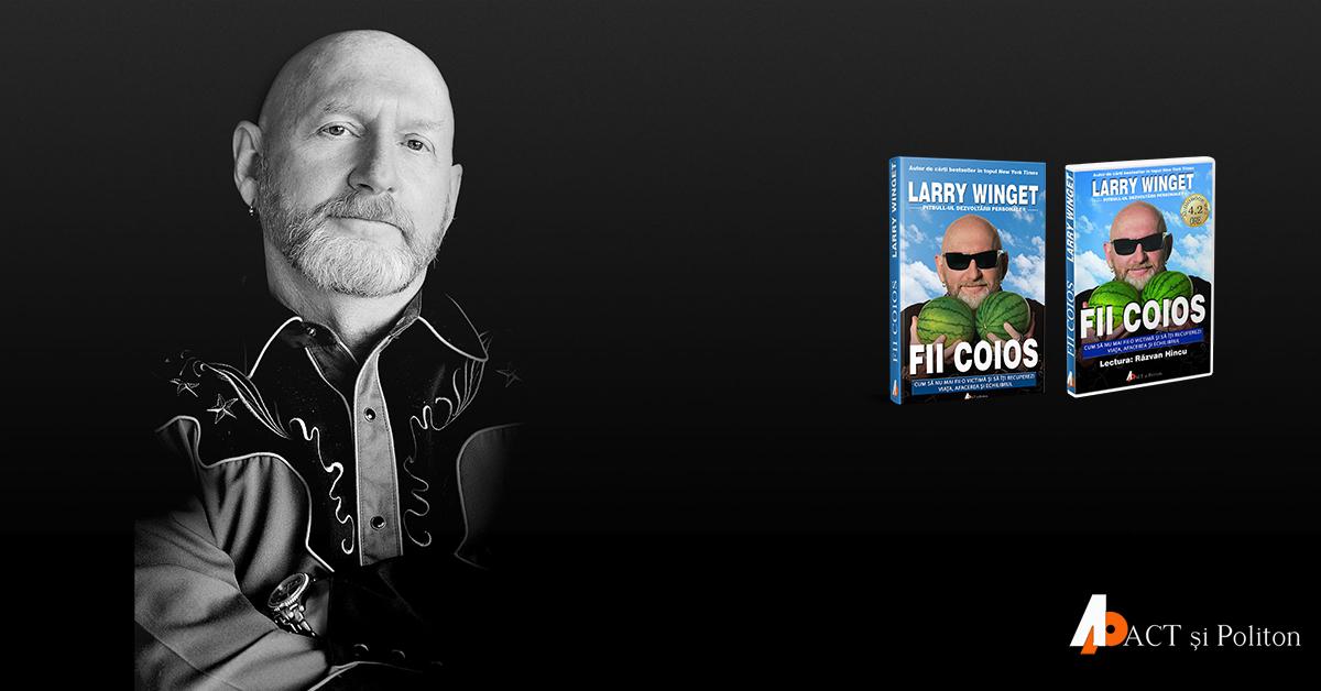 """""""Fii coios"""", de Larry Winget. Succesul vine din ceea ce faceți, nu din ceea ce spuneți că aveți de gând să faceți"""