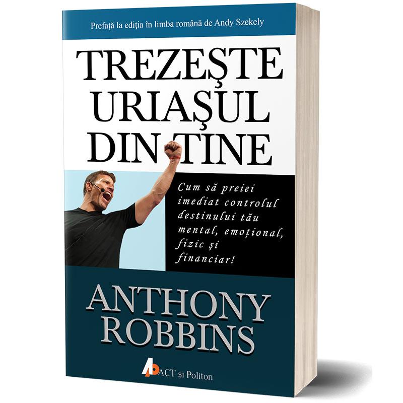 Trezește uriașul din tine – Cum să preiei imediat controlul destinului tău mental, emoțional, fizic și financiar!; Tony Robbins