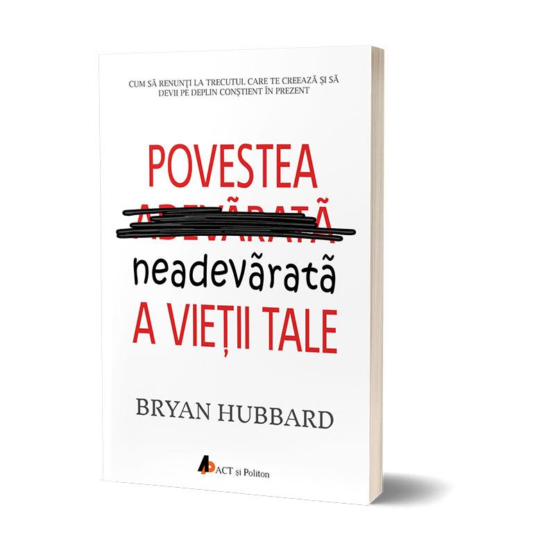 Povestea neadevărată a vieții tale; Cum să renunți la trecutul care te creează și să devii pe deplin conștient în prezent; Bryan Hubbard