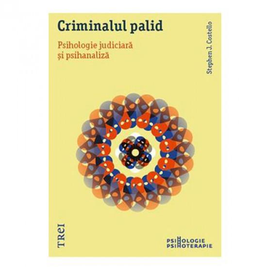 Criminalul palid. Psihologie judiciară și psihanaliză - Stephen J. Costello