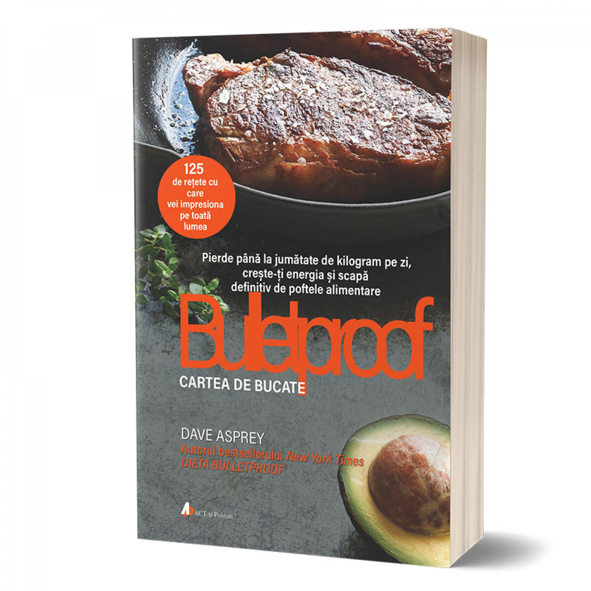 Bulletproof. Cartea de bucate: Pierde până la jumătate de kilogram pe zi, crește-ți energia și scapă de poftele alimentare