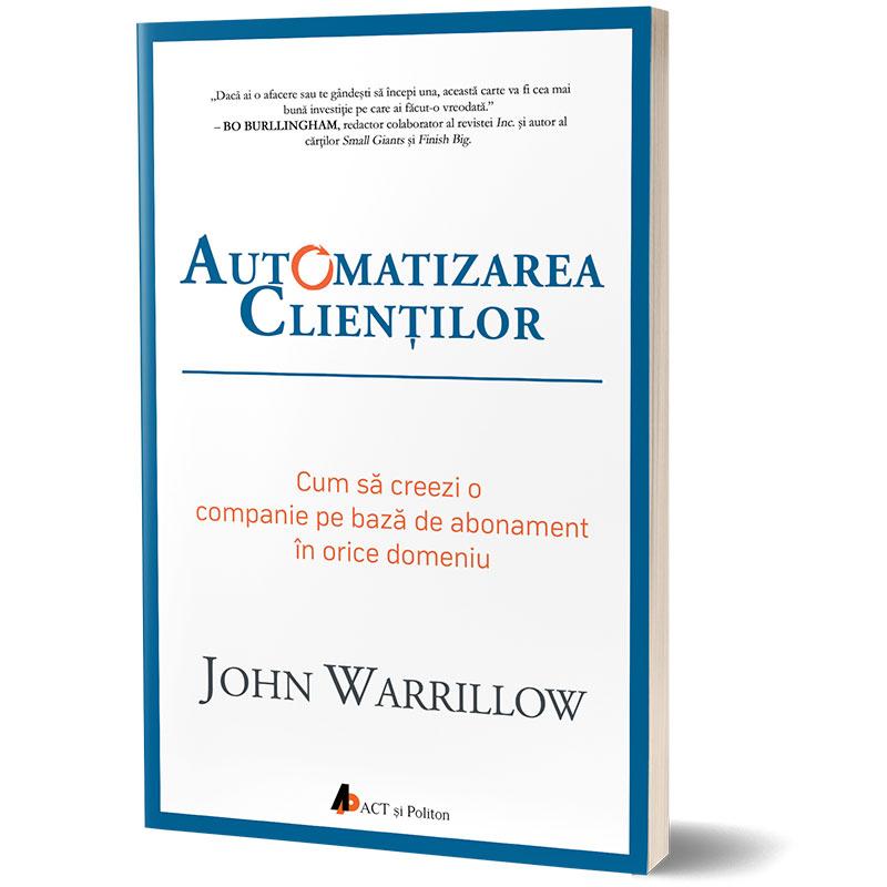 Automatizarea clienților. Cum să creezi o companie pe bază de abonament în orice domeniu; John Warrillow