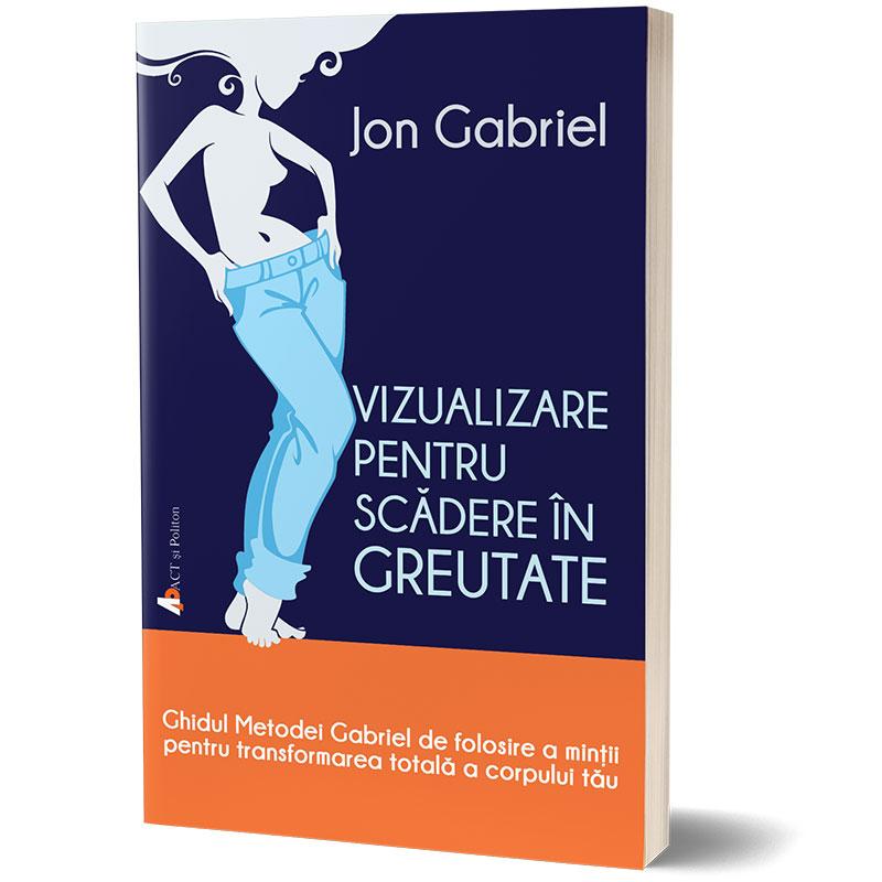 Vizualizare pentru scădere în greutate: Ghidul metodei Gabriel de folosire a minţii pentru transformarea totală a corpului tău;  Jon Gabriel