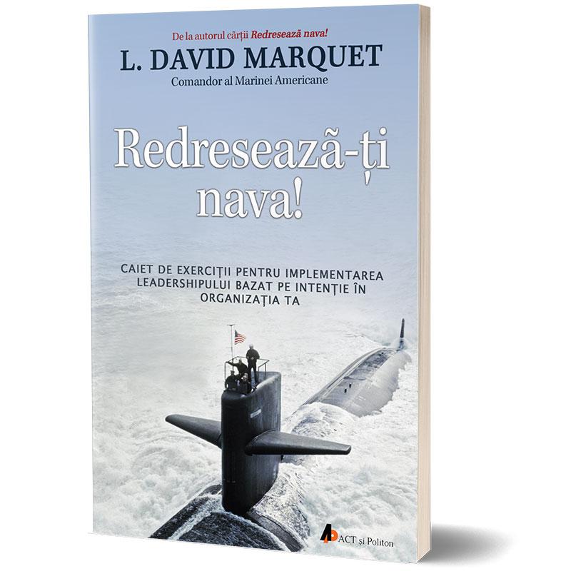 Redresează-ți nava! Caiet de exerciții pentru implementarea leadershipului bazat pe intenție în organizația ta; L. David Marquet