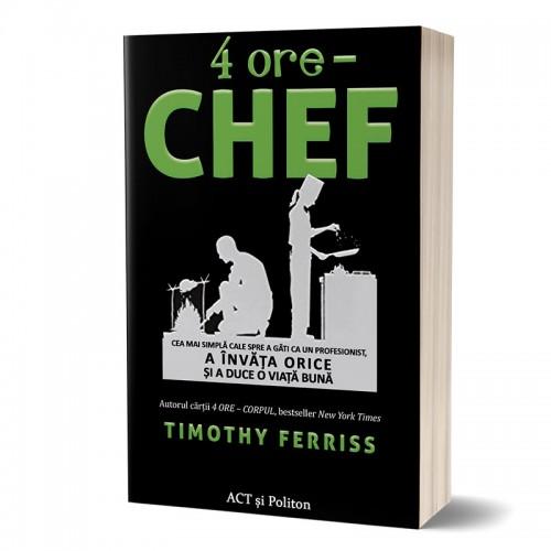 4 ore – chef: Cea mai simplă cale spre a găti ca un profesionist, a învăța orice și a duce o viață bună
