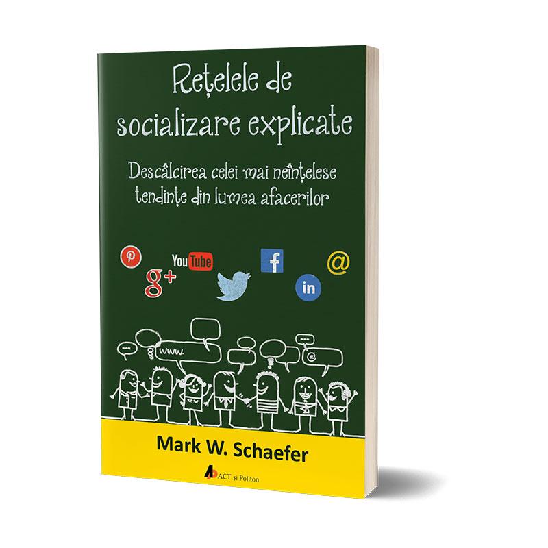 Rețelele de socializare explicate. Descâlcirea celei mai neînțelese tendințe din lumea afacerilor; Mark W. Schaefer