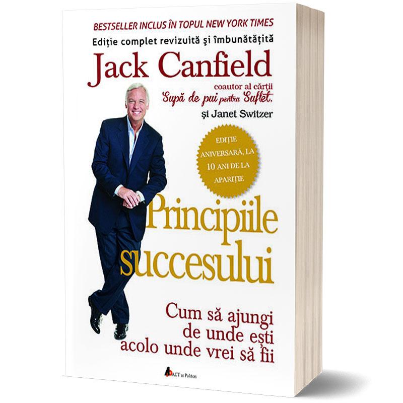 Principiile succesului - Cum să ajungi de unde ești acolo unde vrei sa fii; Jack Canfield