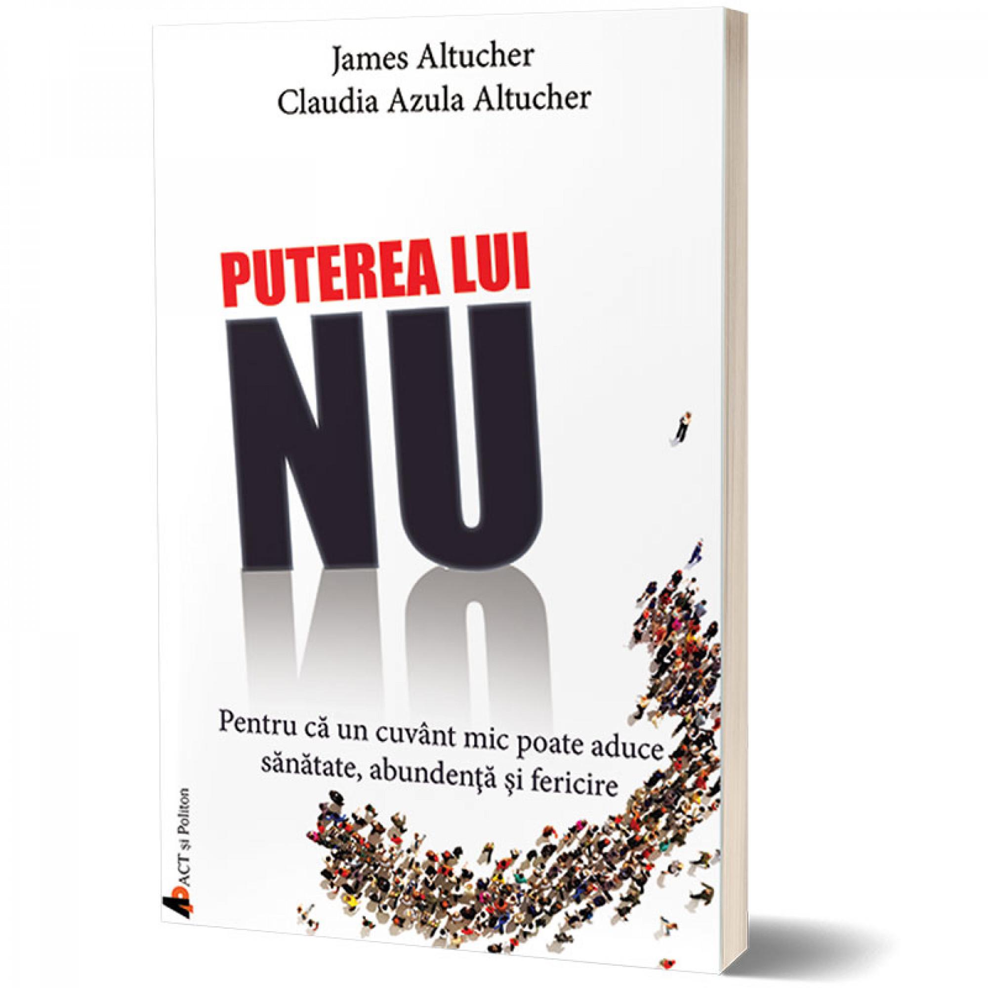 Puterea lui NU. Pentru că un cuvânt mic poate aduce sănătate, abundență și fericire; James Altucher și Claudia Azula Altucher