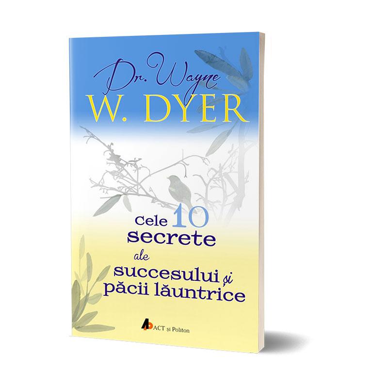 Cele 10 secrete ale succesului și păcii lăuntrice; Dr. Wayne W. Dyer