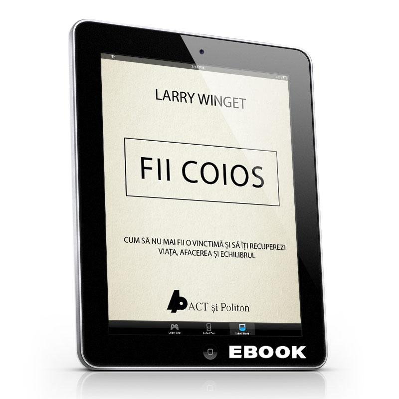 Fii coios - Cum să nu mai fii o victimă şi să îţi recuperezi viaţa, afacerea şi echilibrul; Larry Winget