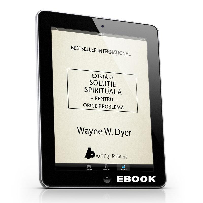 Există o soluție spirituală pentru orice problemă; Dr. Wayne W. Dyer