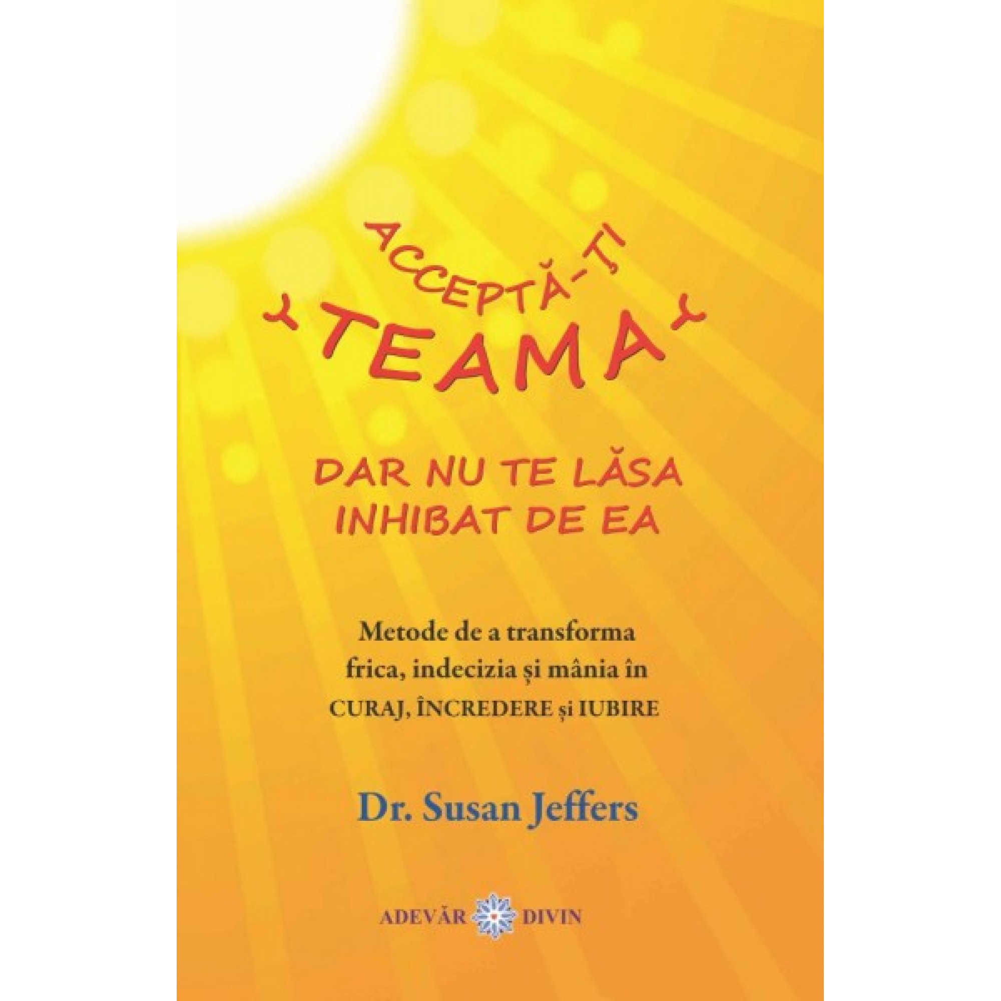 Acceptă-ți teama, dar nu te lăsa inhibat de ea; Susan Jeffers