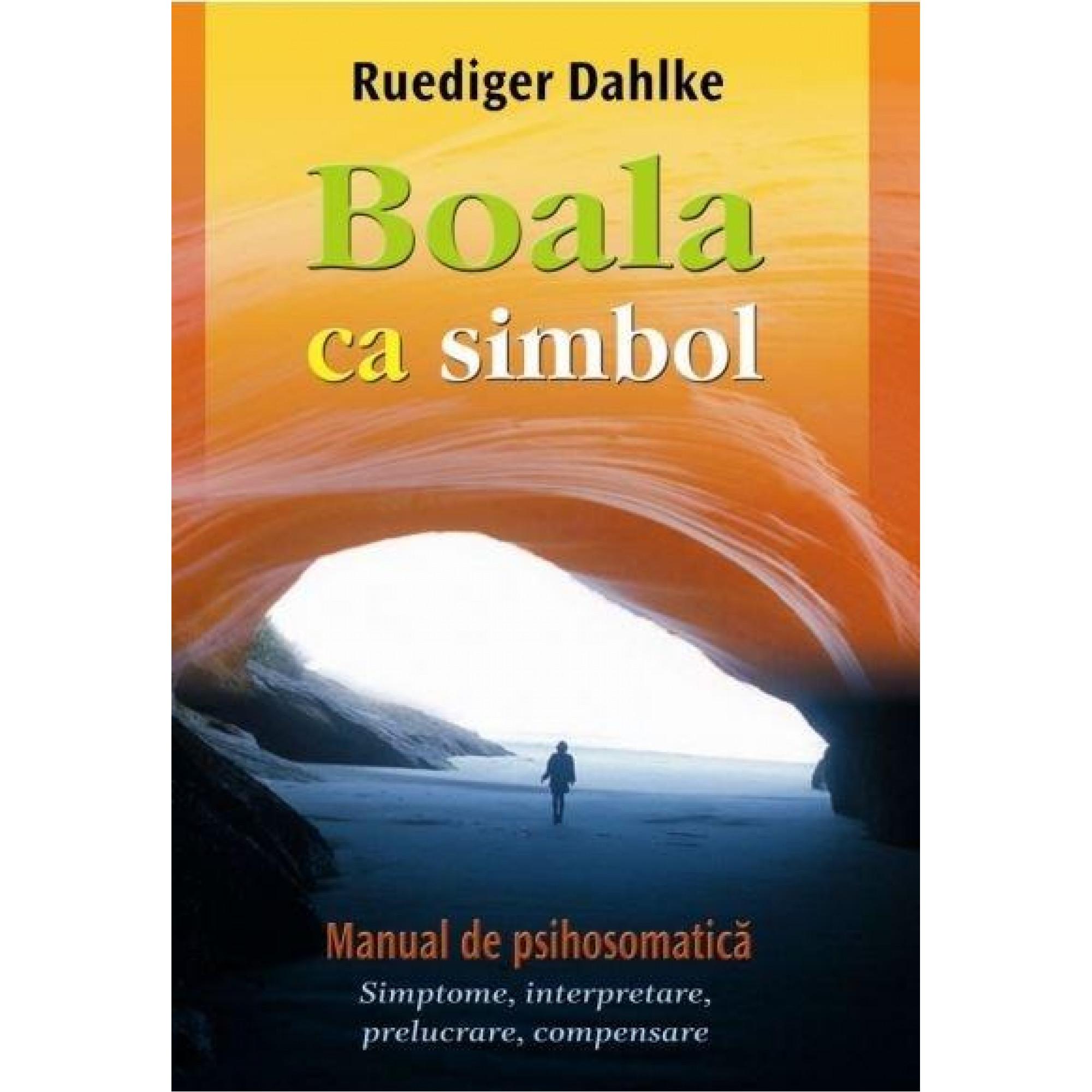 Boala ca simbol. Manual de psihosomatică. Simptome, interpretare, prelucrare, compensare; Ruediger Dahlke