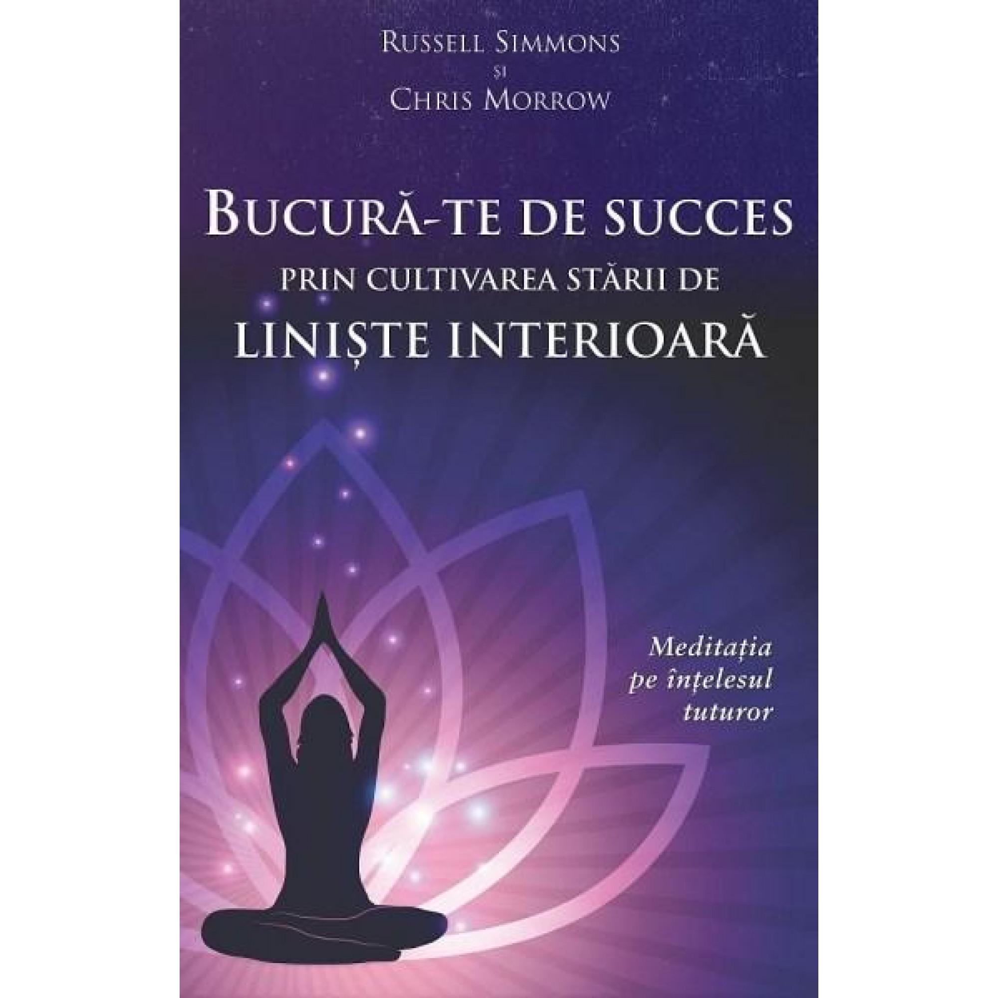 Bucură-te de succes prin cultivarea stării de linişte interioară. Meditaţia pe înţelesul tuturor; Russell Simmons, Chris Morrow