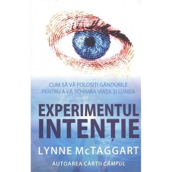 Experimentul intenţie. Cum să vă folosiţi gândurile ca să vă schimbaţi viaţa şi lumea