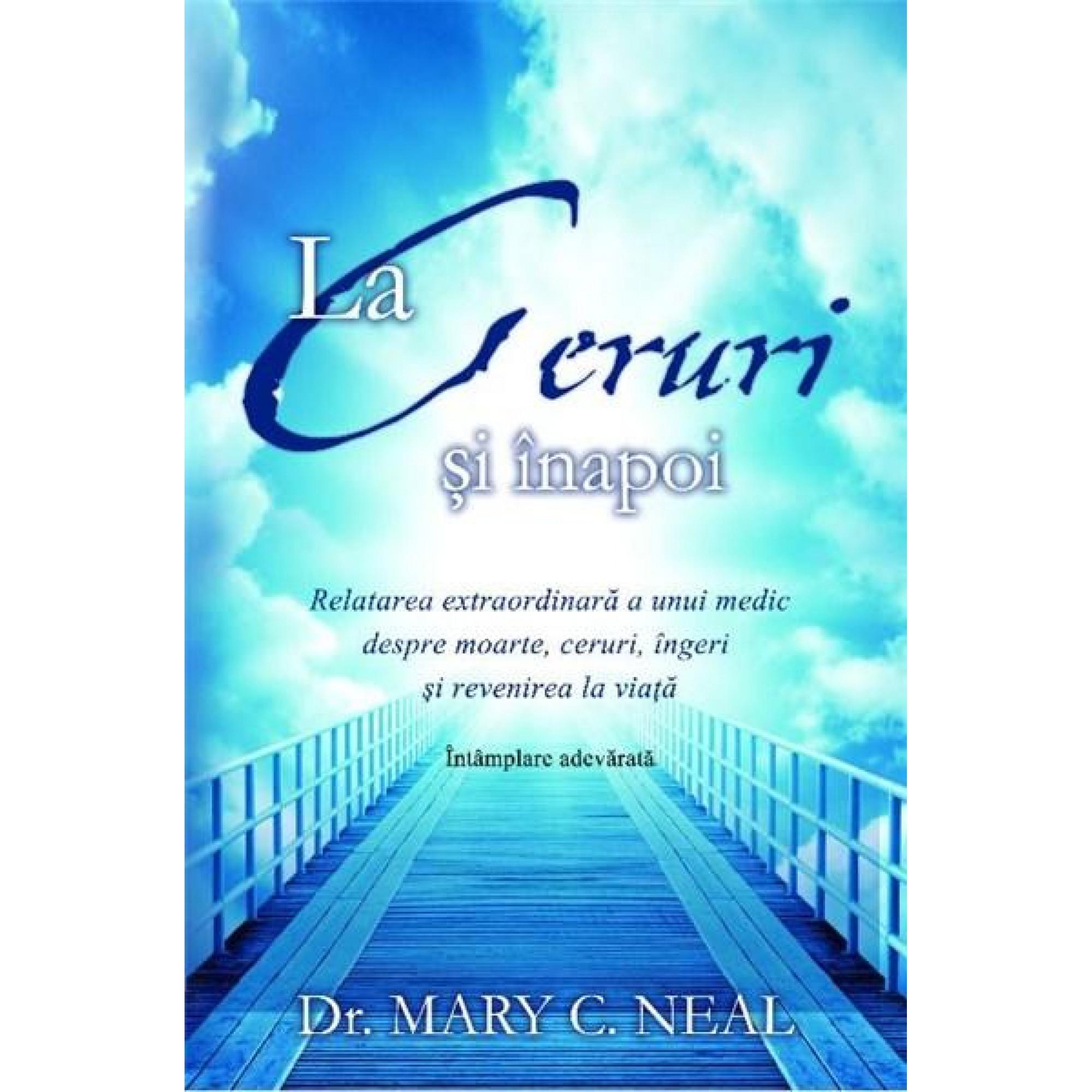La Ceruri şi înapoi. Relatarea extraordinară a unui medic despre moarte, ceruri, îngeri şi revenirea la viaţă: Întâmplare adevărată; Dr. Mary C. Neal