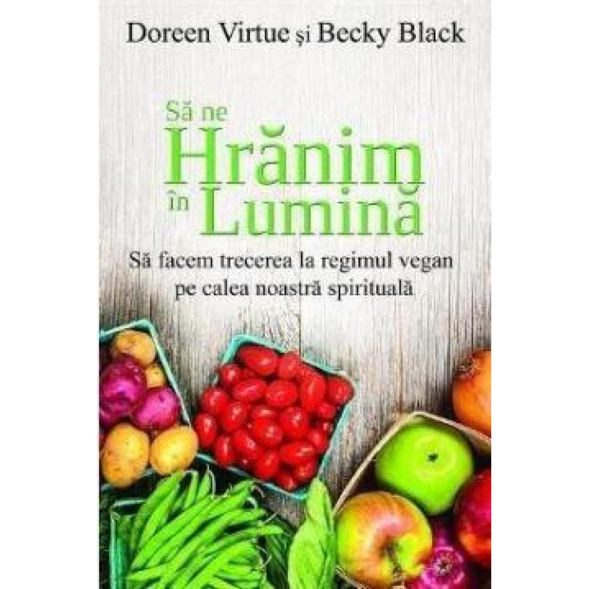 Să ne hrănim în lumină. Să facem trecerea la regimul vegan pe calea noastră spirituală; Doreen Virtue, Becky Black