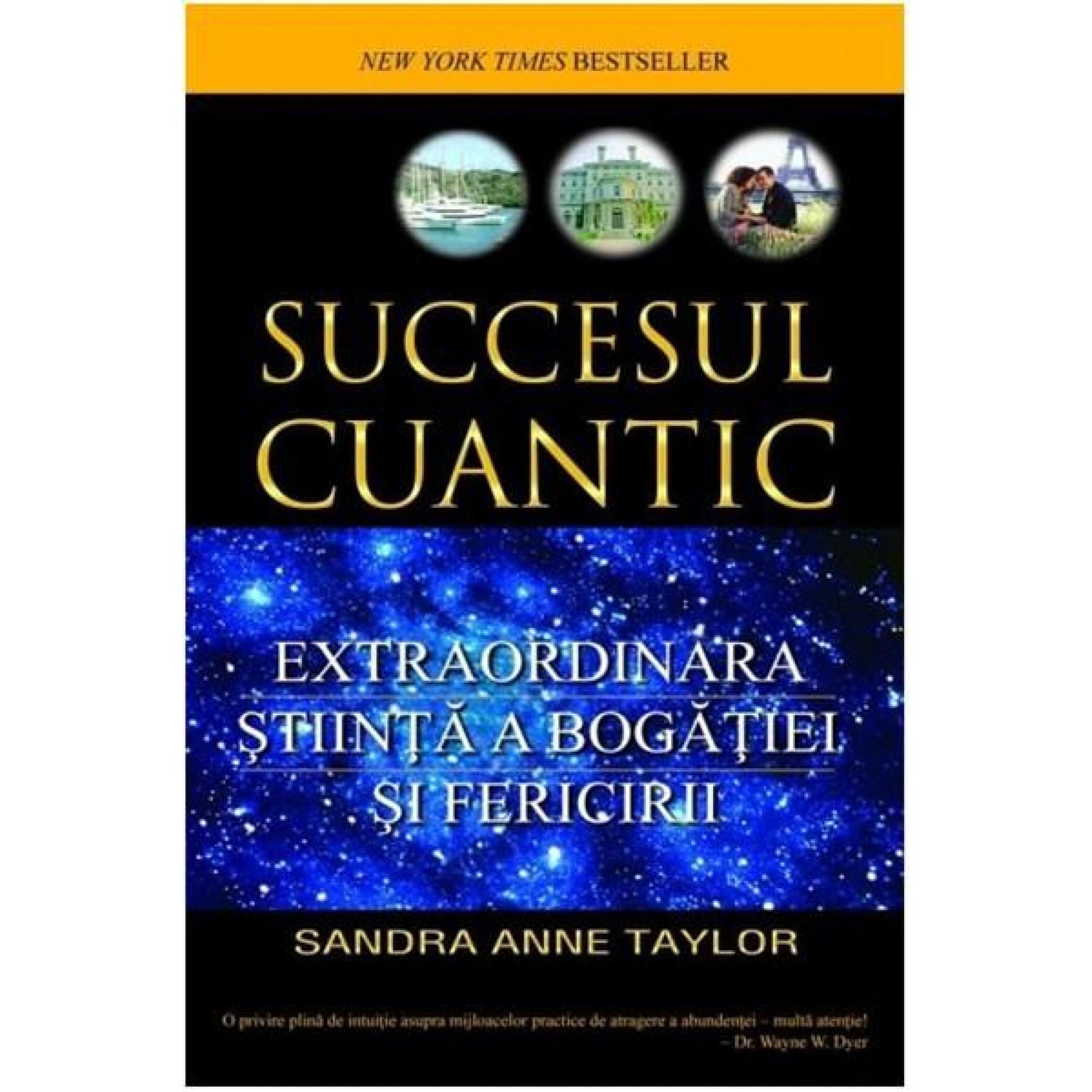 Succesul cuantic. Extraordinara ştiinţă a bogăţiei şi fericirii; Sandra Anne Taylor