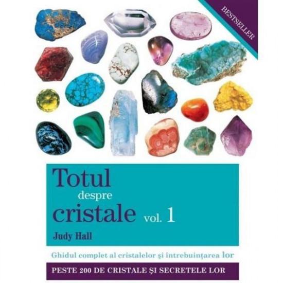 Totul despre cristale. Volumul I. Ghidul complet al cristalelor şi întrebuinţarea lor