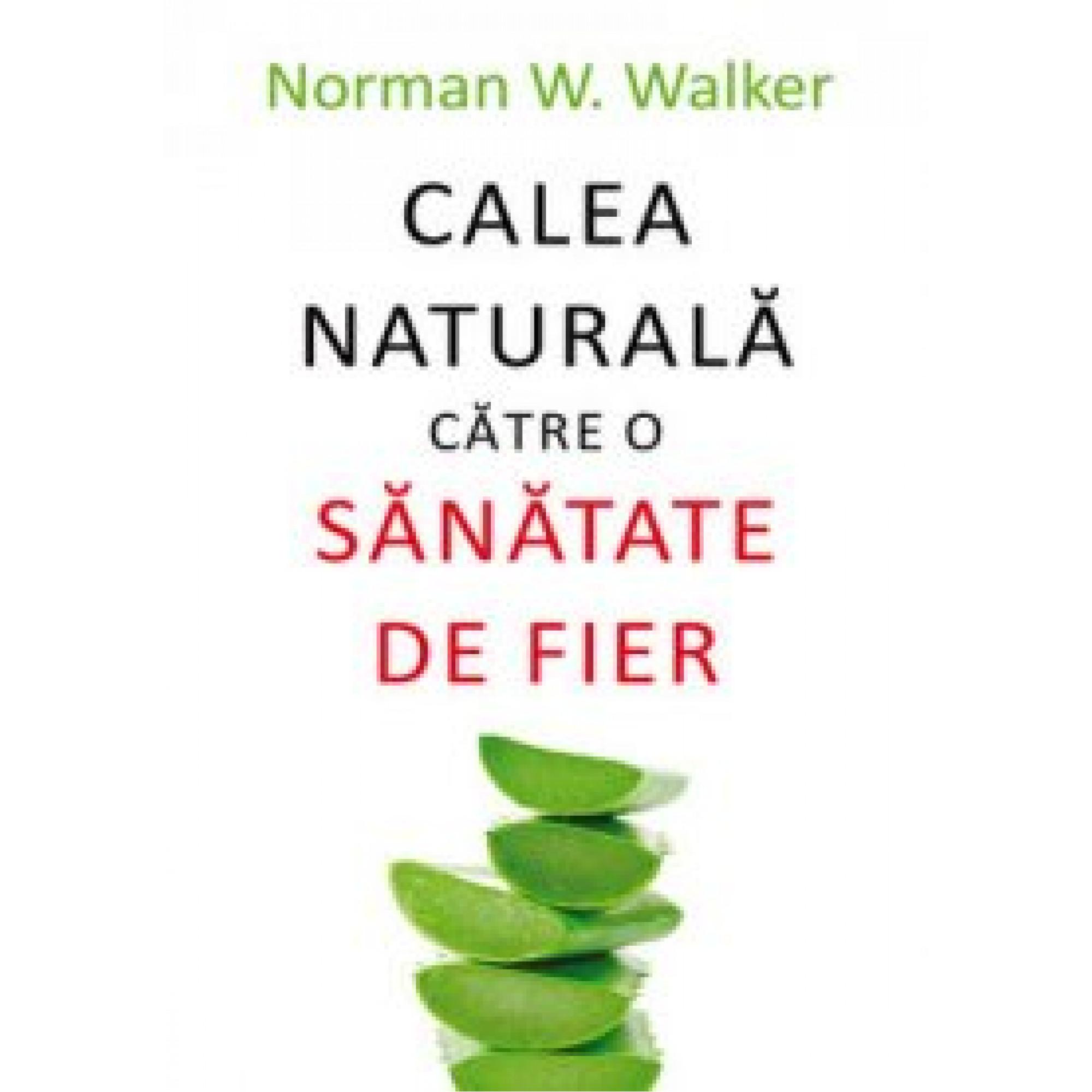 Calea naturală către o sănătate de fier; Norman W. Walker