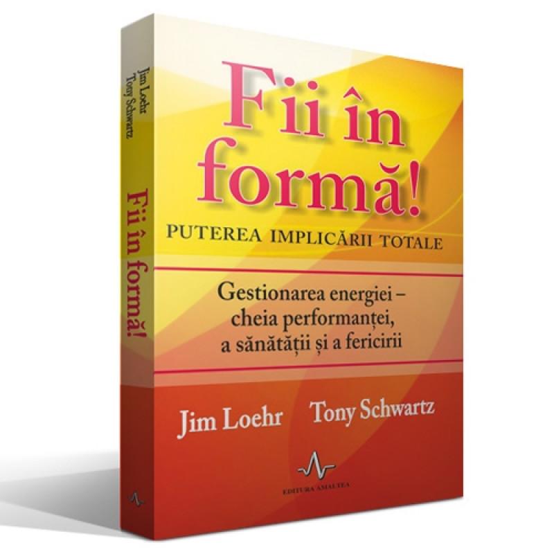 Fii în formă! Puterea implicării totale; Jim Loehr, Tony Schwartz