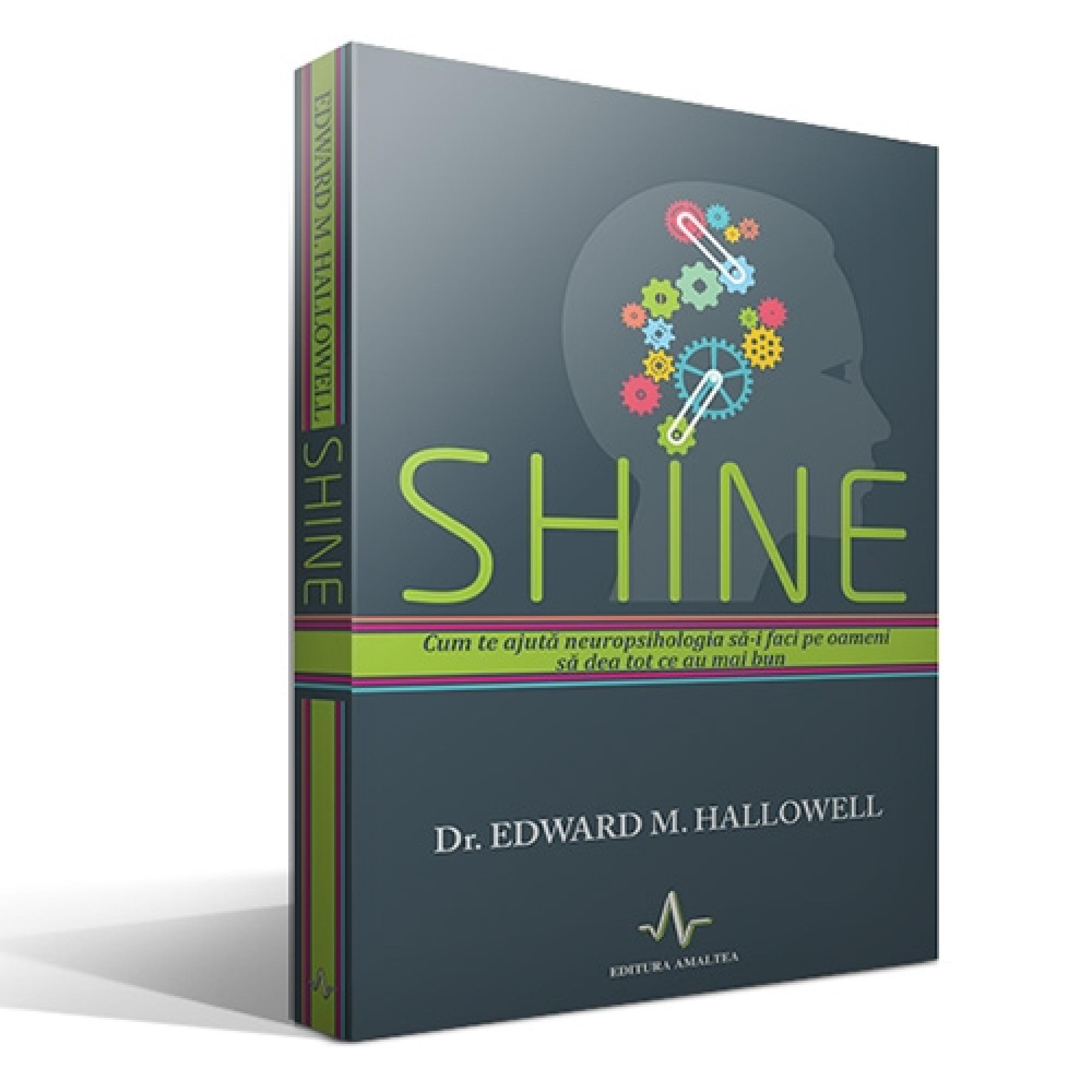Shine. Cum te ajută neuropsihologia să-i faci pe oameni să dea tot ce au mai bun; Edward M. Hallowell
