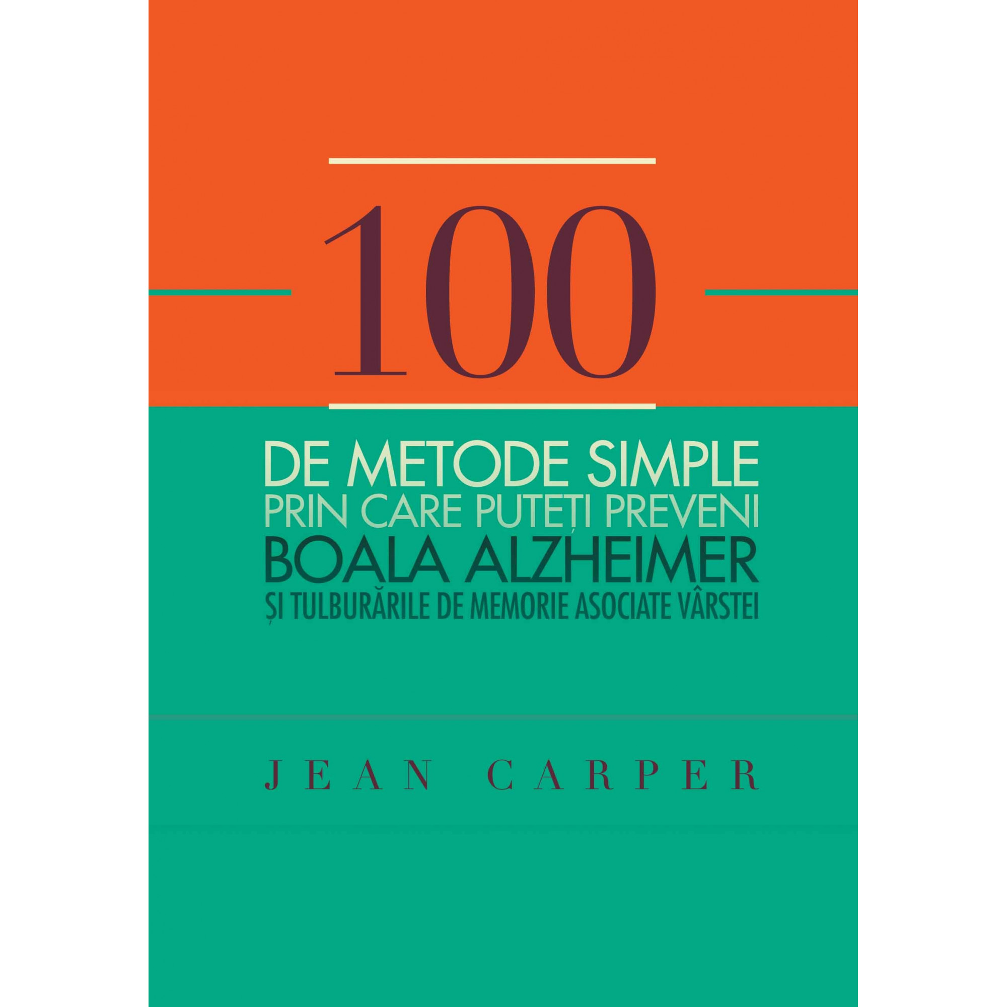 Alzheimer. 100 de metode simple prin care puteți preveni boala; Jean Carper