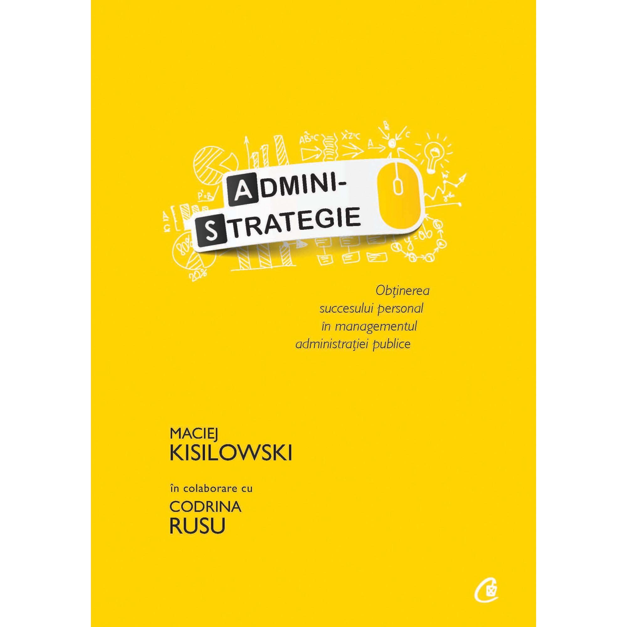 Administrategie. Obținerea succesului personal în managementul administrației publice; Maciej Kisilowski în colaborare cu Codrina Rusu
