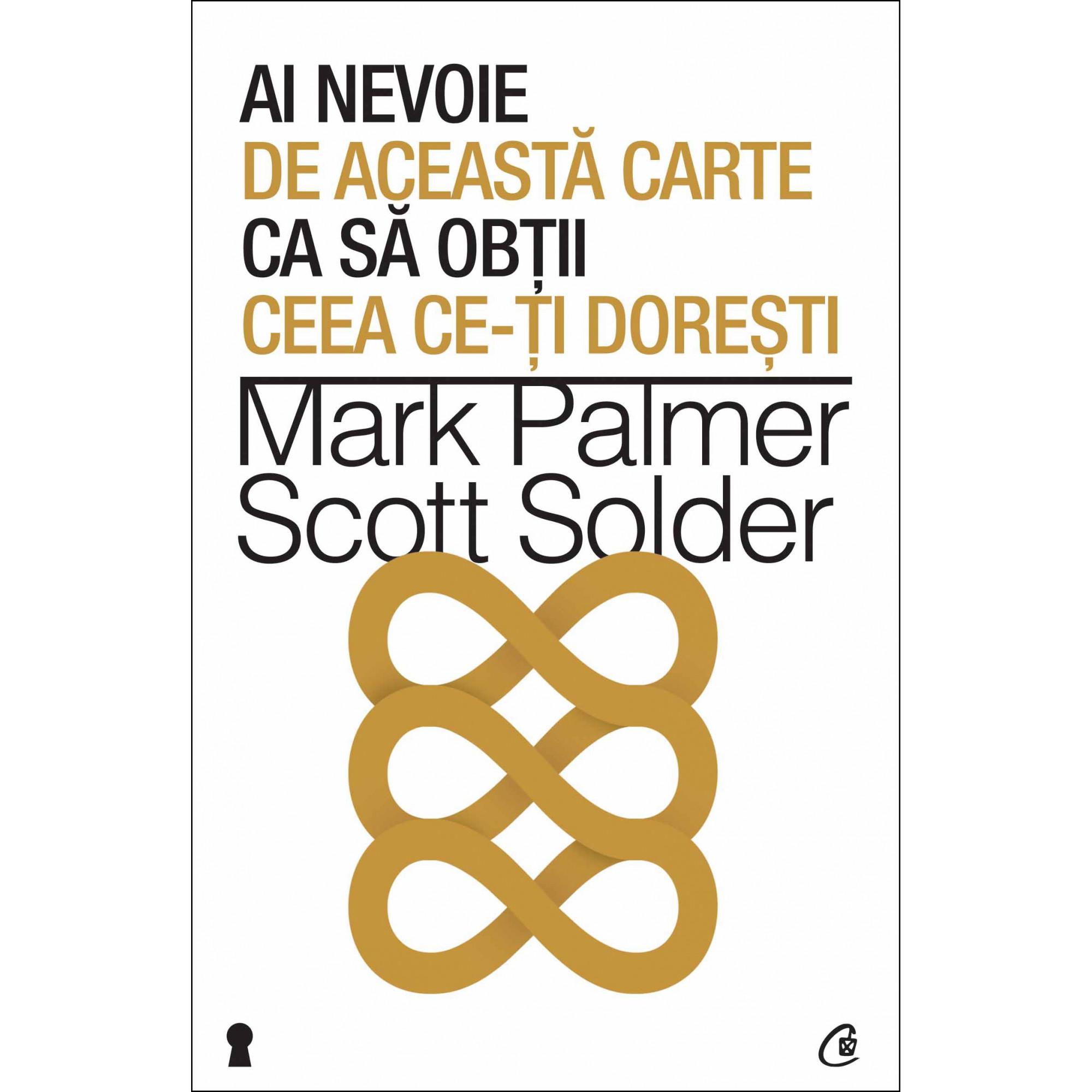 Ai nevoie de această carte ca să obţii ceea ce-ţi doreşti; Mark Palmer, Scott Solder