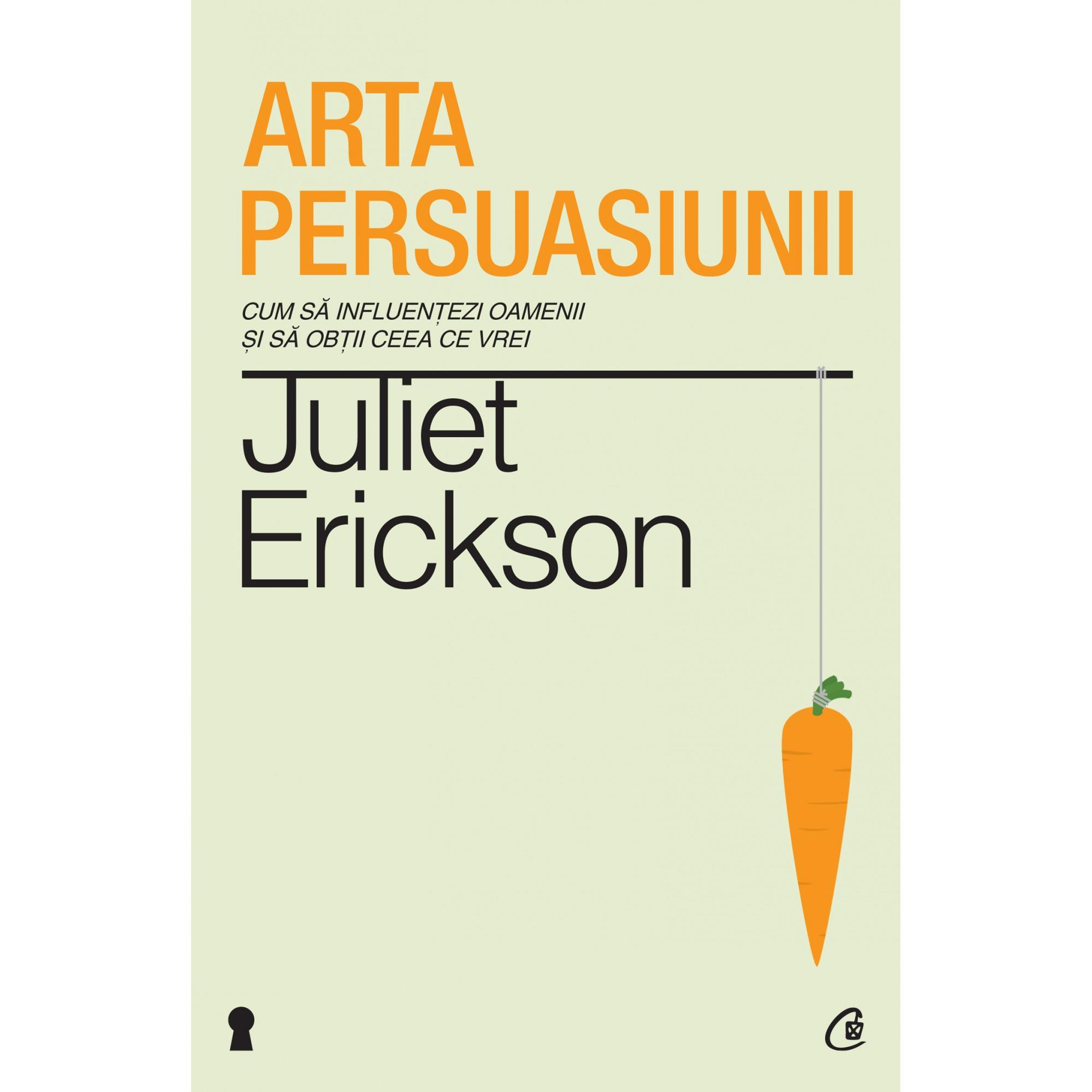 Arta persuasiunii. Ediţia a II-a; Juliet Erickson