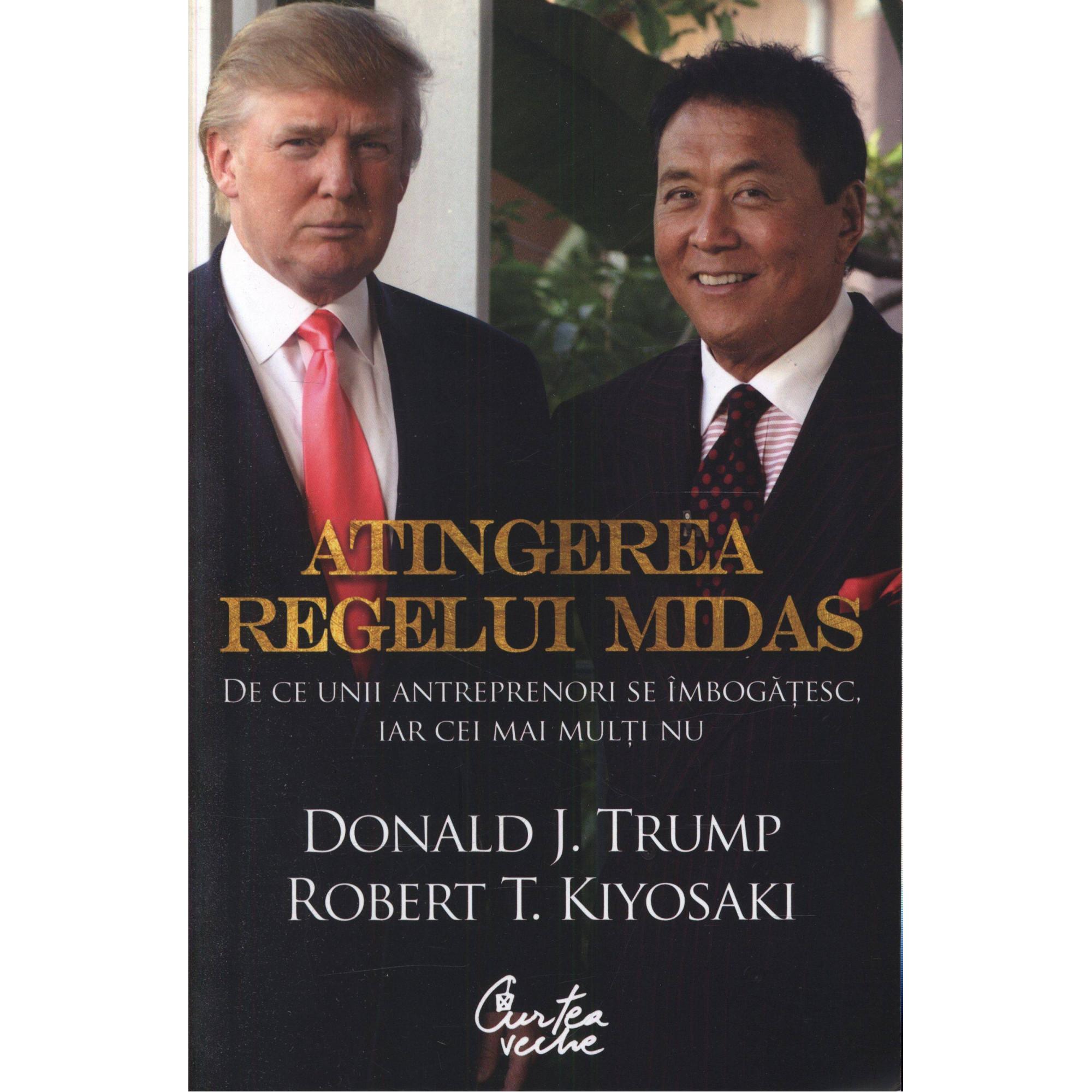 Atingerea regelui Midas. De ce unii antreprenori se îmbogăţesc, iar cei mai mulţi nu; Donald J. Trump, Robert T. Kiyosaki