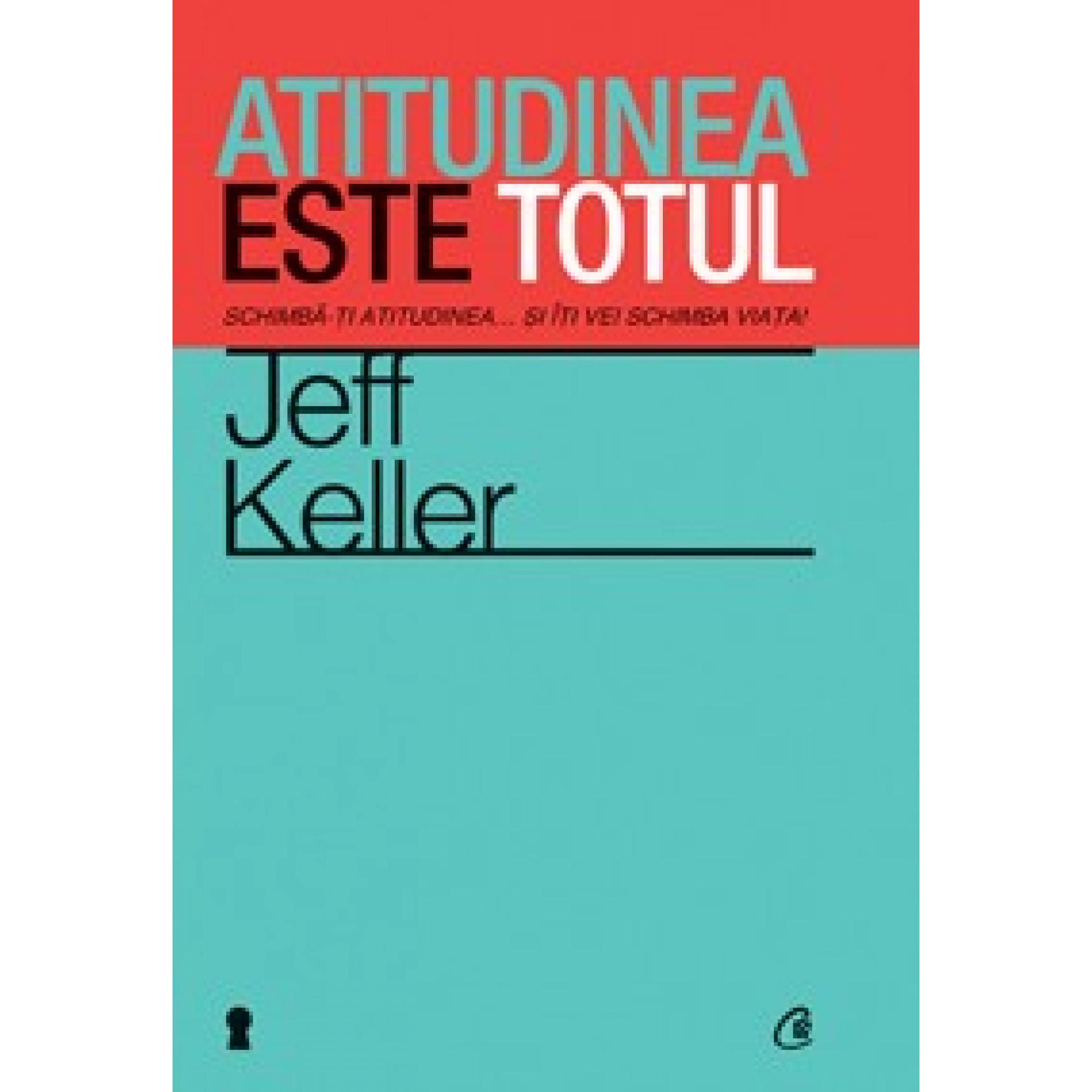 Atitudinea este totul. Schimbă-ţi atitudinea... şi îţi vei schimba viaţa!; Jeff Keller
