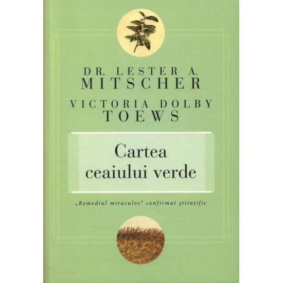 """Cartea ceaiului verde. """"Remediul miraculos"""" confirmat ştiinţific; Dr. Lester A. Mitscher, Victoria Dolby Toews"""