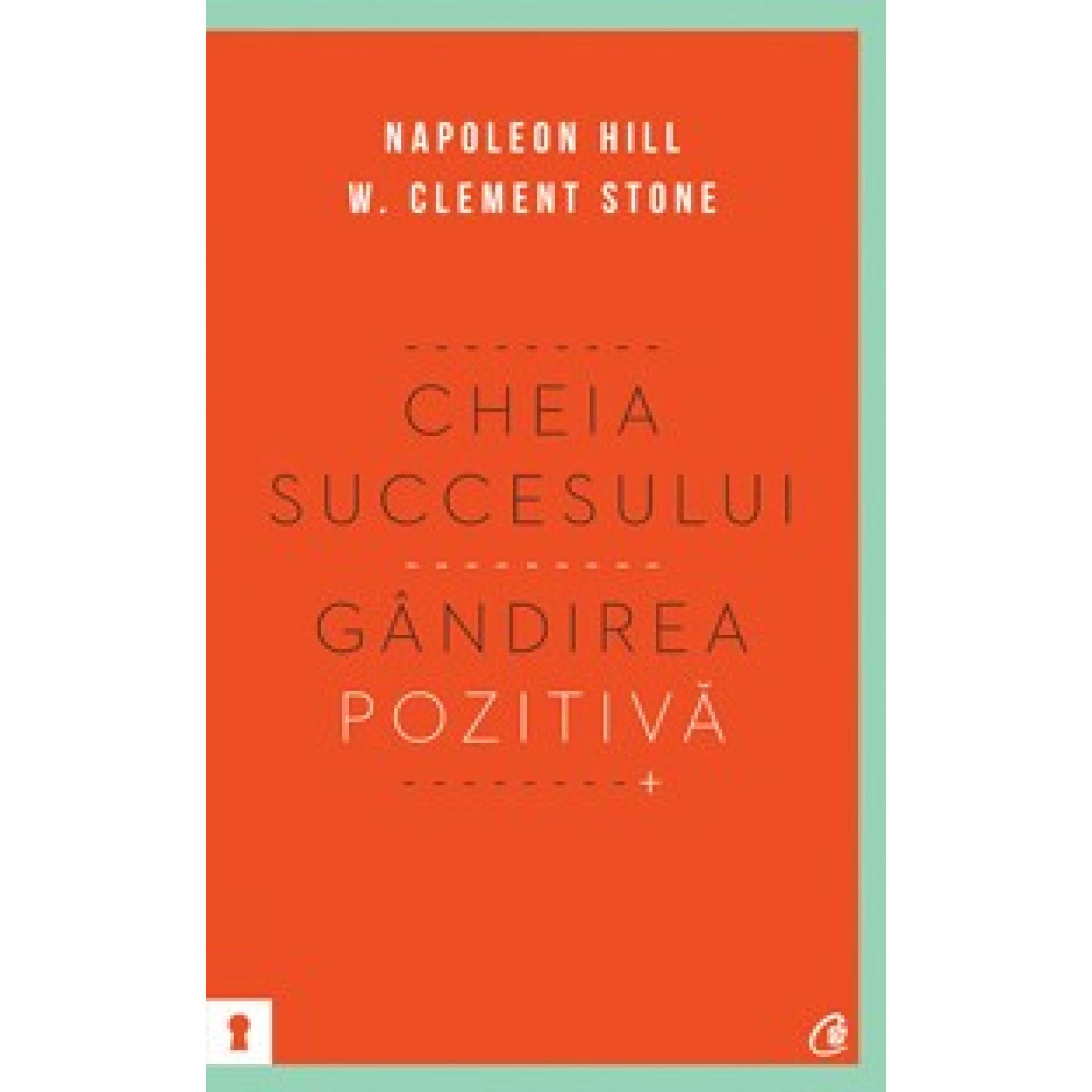 Cheia succesului. Gândirea pozitivă; Napoleon Hill, W. Clement Stone