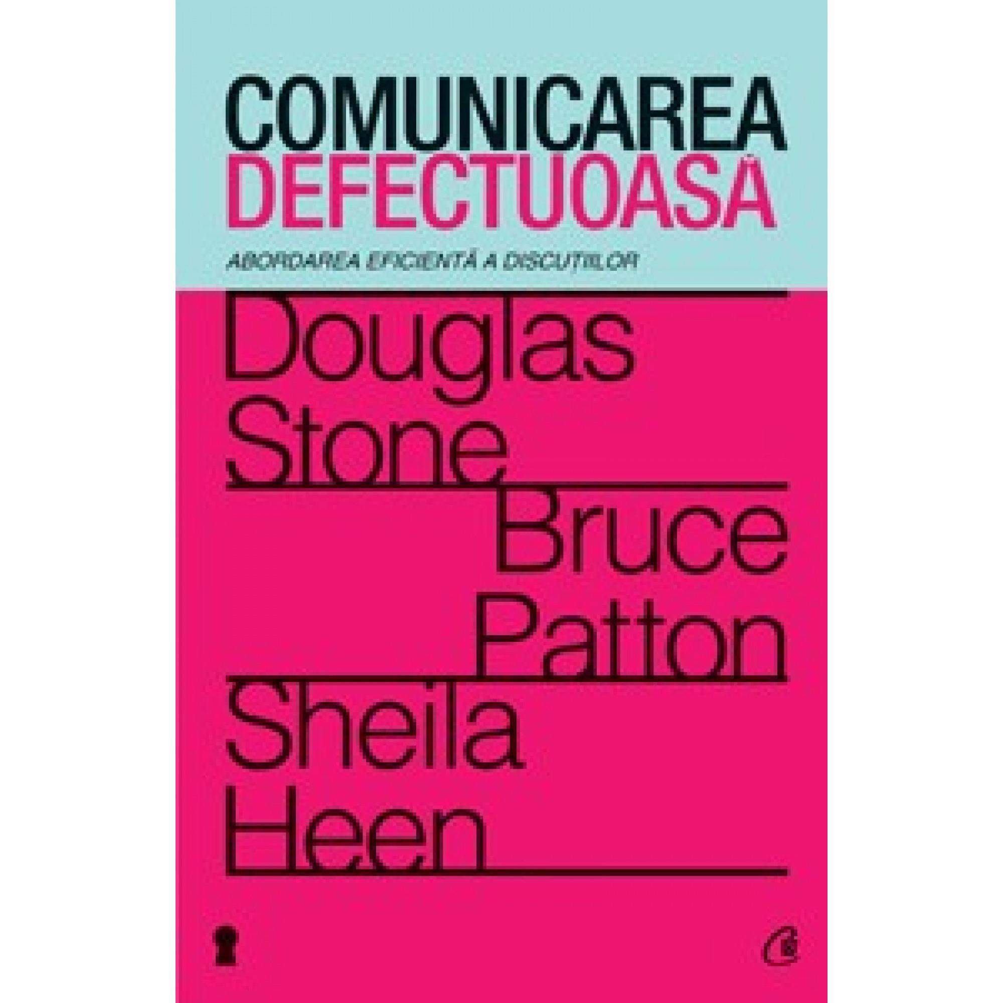 Comunicarea defectuoasă. Abordarea eficientă a discuţiilor; Douglas Stone, Bruce Patton, Sheila Heen