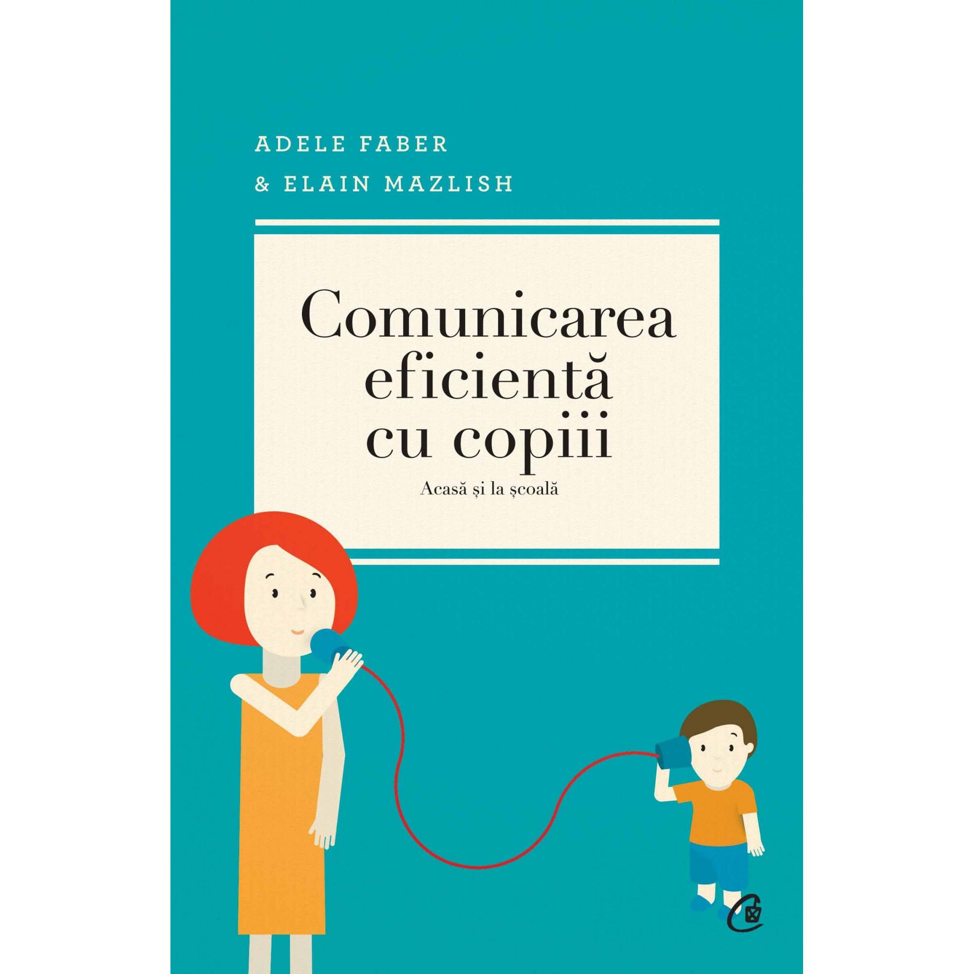 Comunicarea eficientă cu copiii. Ediţia a IV-a. Acasă şi la şcoală; Adele Faber, Elaine Mazlish, Lisa Nyberg, Rosalyn Anstine Templeton