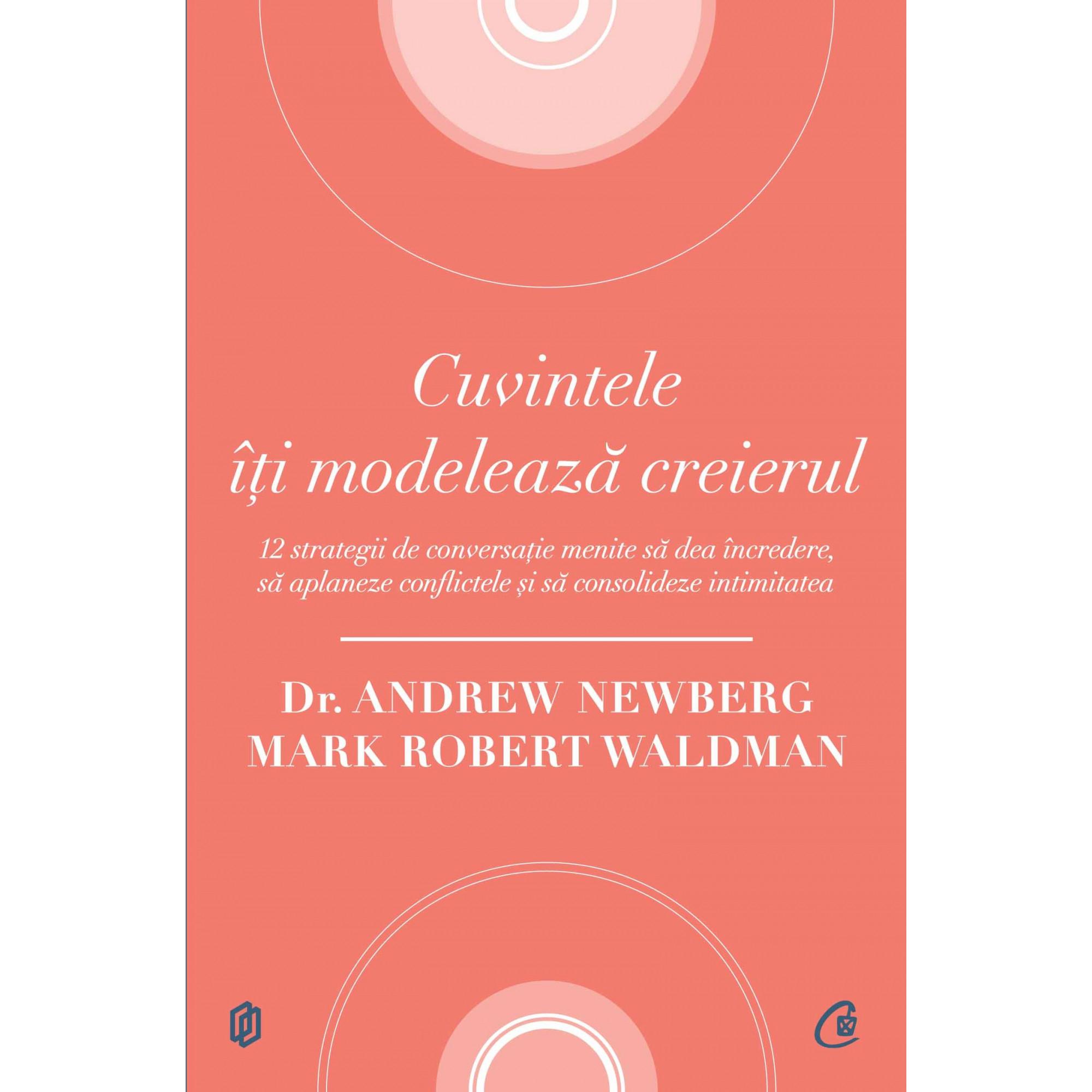 Cuvintele îți modelează creierul. 12 strategii de conversație menite să dea încredere, să aplaneze conflictele și să consolideze intimitatea; Dr. Andrew Newberg, Mark Robert Waldman