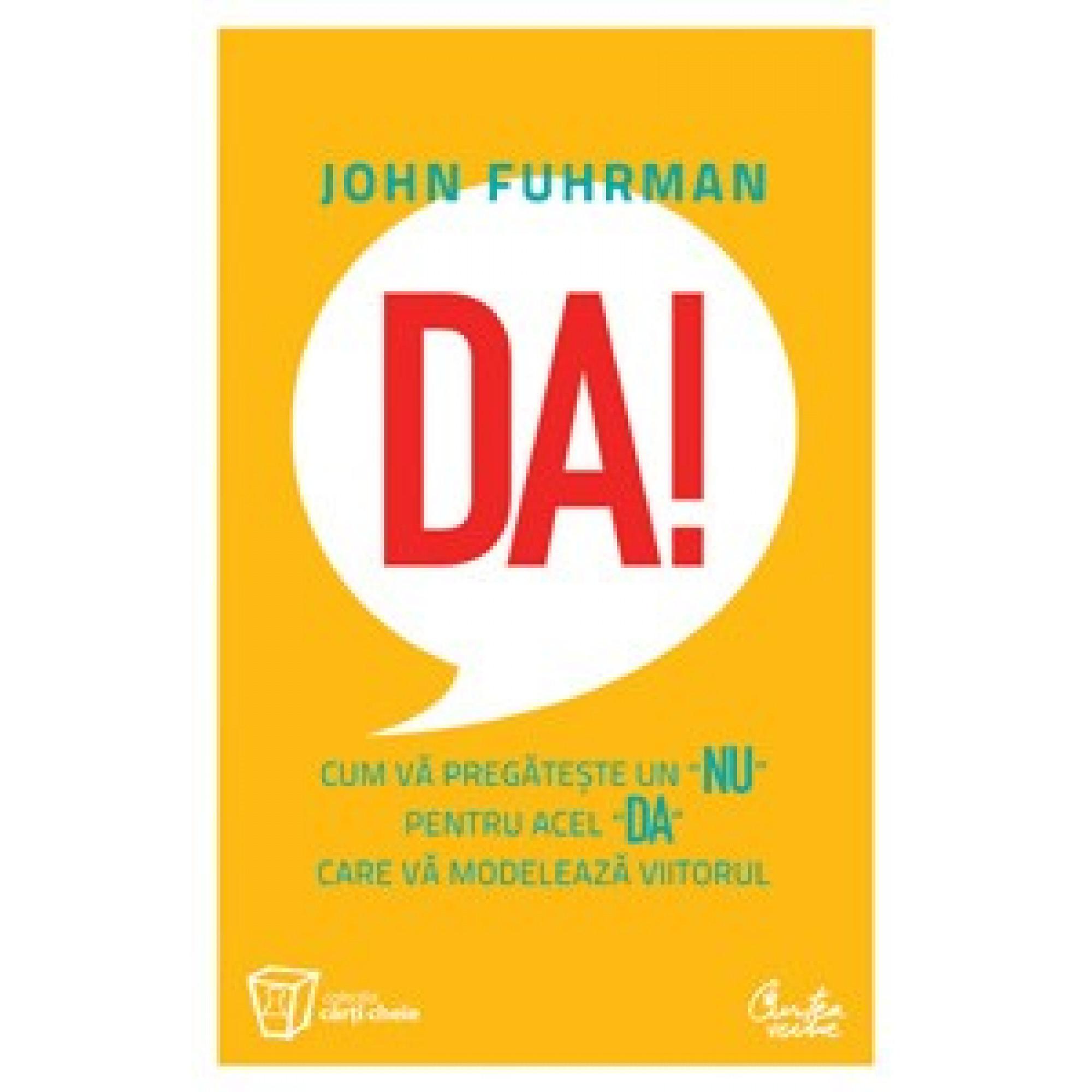 """Da! Cum vă pregăteşte un """"nu"""" pentru acel """"da"""" care vă modelează viitorul; John Fuhrman"""