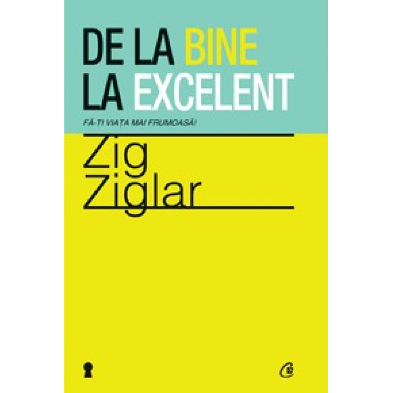 De la bine la excelent. Fă-ţi viaţa mai frumoasă!; Zig Ziglar