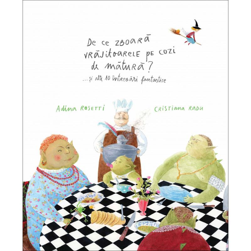 De ce zboară vrăjitoarele pe cozi de mătură? ... și alte 10 întrebări fantastice; Adina Rosetti, Cristiana Radu