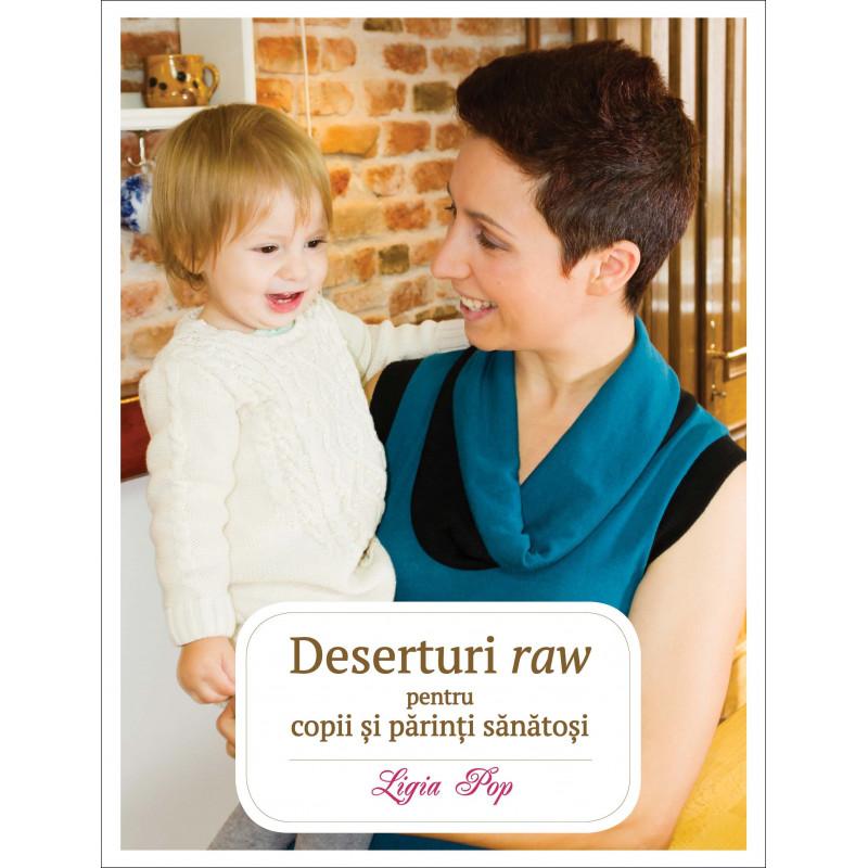 Deserturi raw pentru copii și părinți sănătoși. Ediția a III-a, revizuită și adăugită; Ligia Pop
