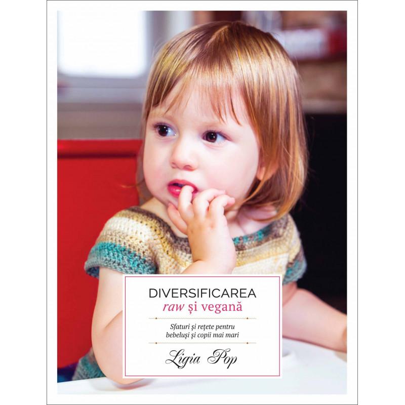 Diversificarea raw și vegană. Sfaturi și rețete pentru bebeluși și copii mai mari; Ligia Pop