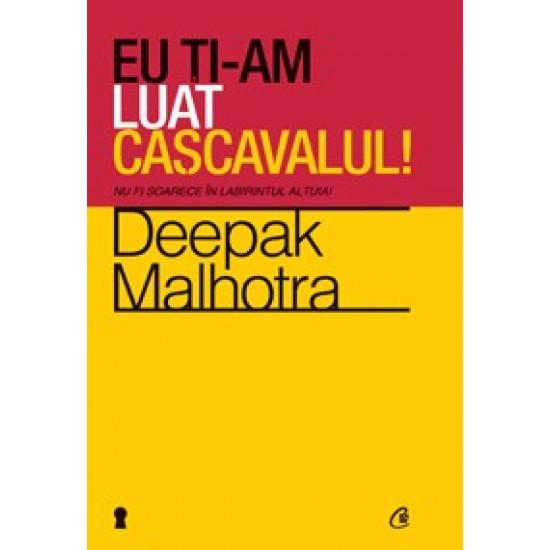 Eu ţi-am luat caşcavalul! Nu fi şoarece în labirintul altuia!; Deepak Malhotra