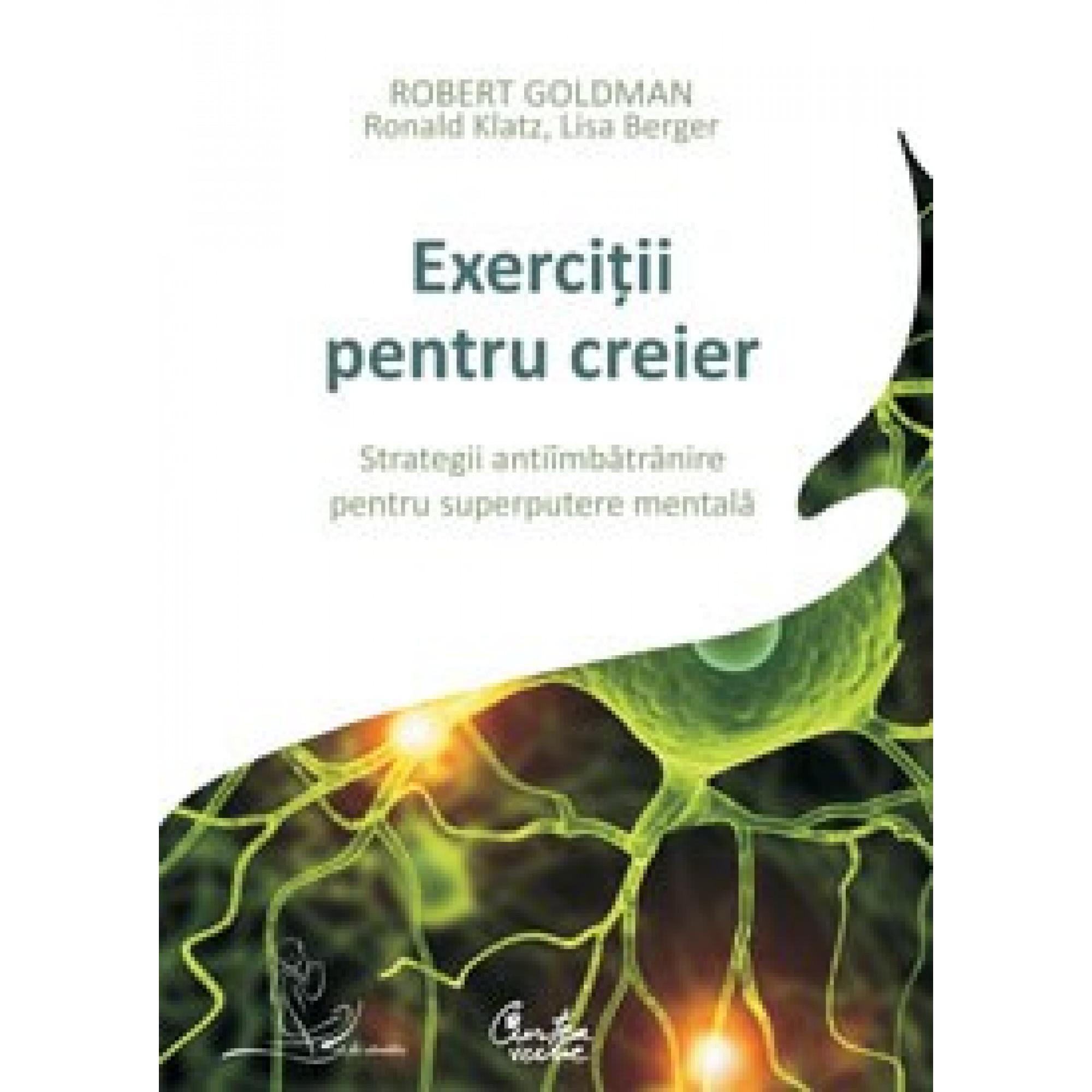 Exerciţii pentru creier. Strategii antiîmbătrânire pentru superputere mentală; Robert Goldman împreună cu Lisa Berger şi Ronald Klatz