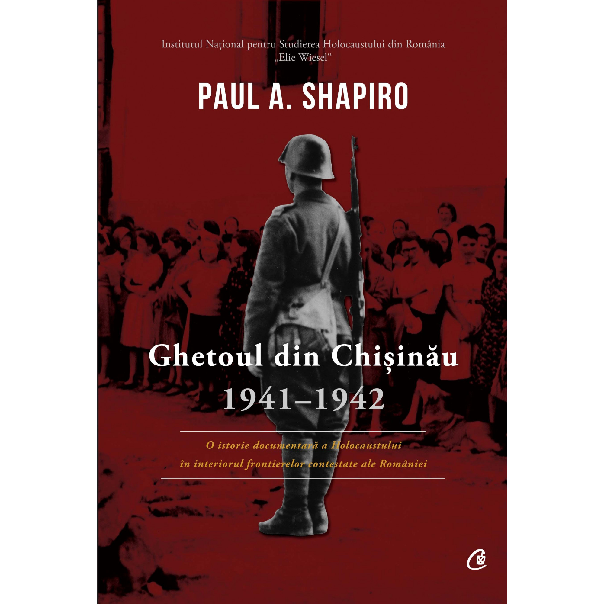 Ghetoul din Chișinău, 1941-1942. O istorie documentară a Holocaustului în interiorul frontierelor contestate ale României; Paul A. Shapiro