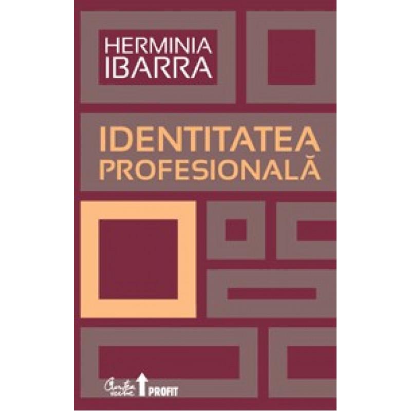 Identitatea profesională. Strategii necovenţionale pentru redefinirea carierei; Herminia Ibarra