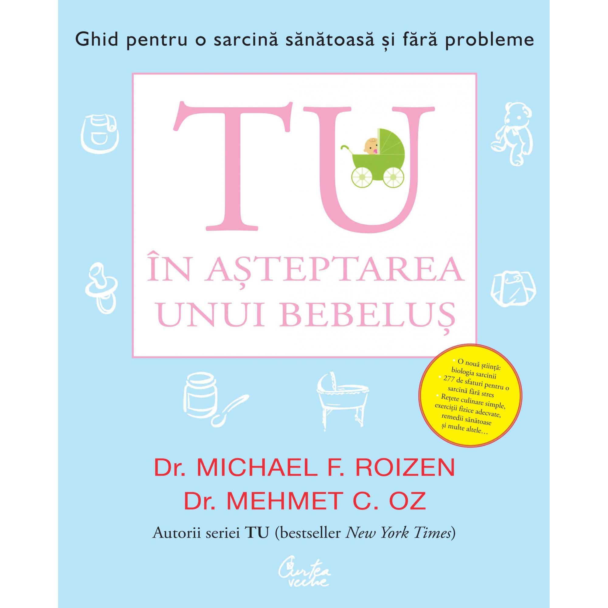 Tu. În așteptarea unui bebeluș. Ghid pentru o sarcină sănătoasă și fără probleme; Dr. Michael F. Roizen, Dr. Mehmet C. Oz