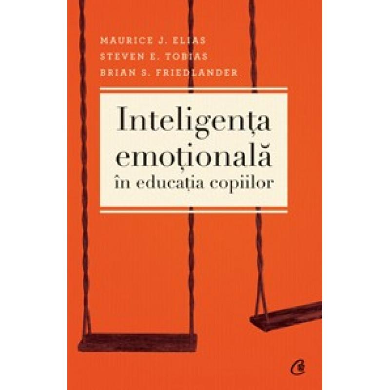 Inteligenţa emoţională în educaţia copiilor. Ediţia a III-a; Maurice J. Elias, Steven E. Tobias, Brian S. Friedlander